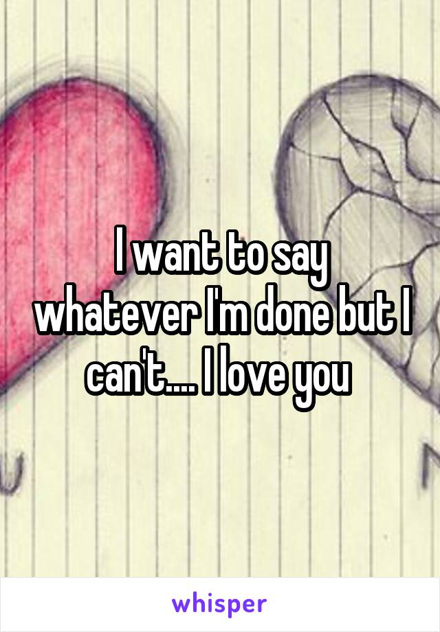 I want to say whatever I'm done but I can't.... I love you