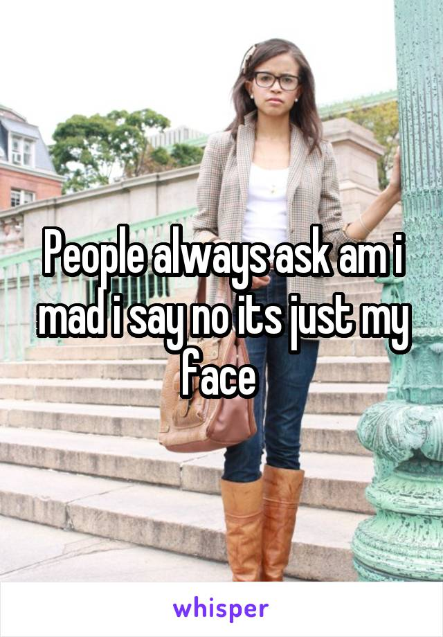 People always ask am i mad i say no its just my face