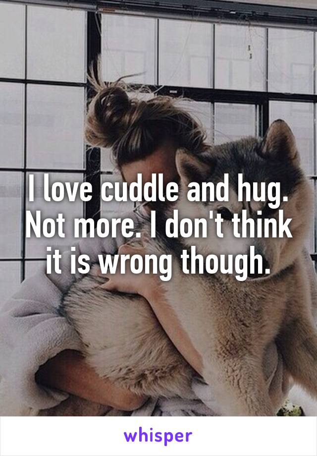 I love cuddle and hug. Not more. I don't think it is wrong though.