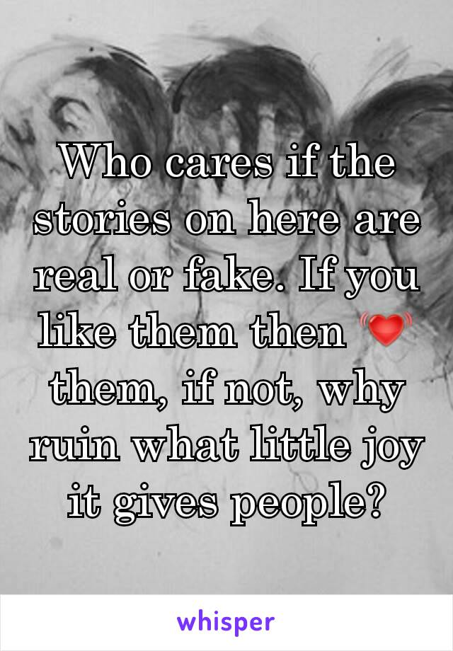 Who cares if the stories on here are real or fake. If you like them then 💓 them, if not, why ruin what little joy it gives people?