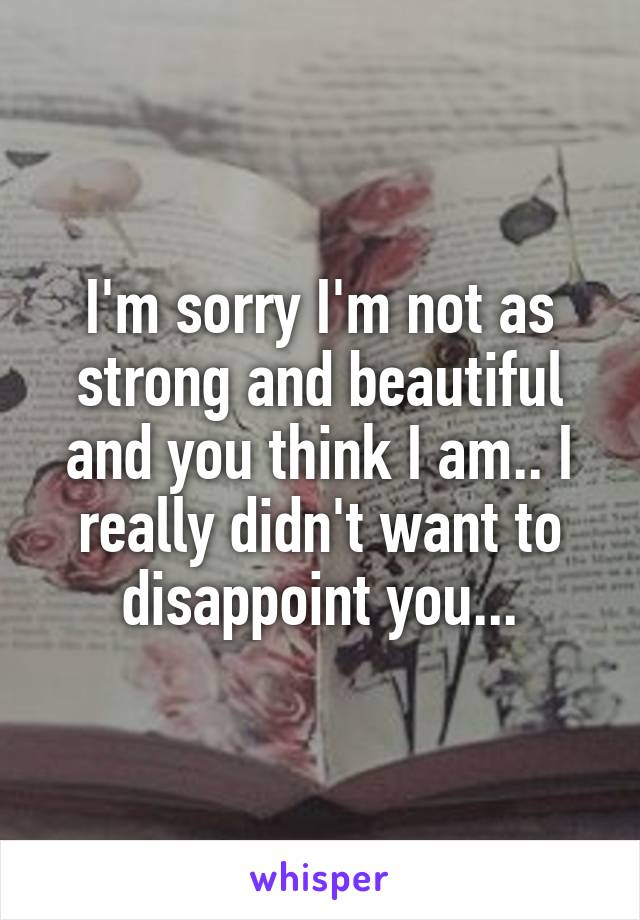 I'm sorry I'm not as strong and beautiful and you think I am.. I really didn't want to disappoint you...