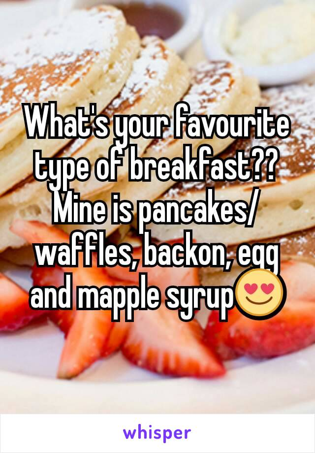 What's your favourite type of breakfast?? Mine is pancakes/waffles, backon, egg and mapple syrup😍