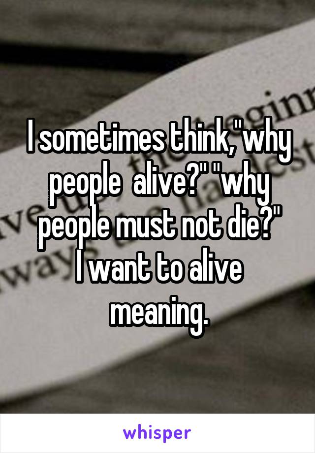 "I sometimes think,""why people  alive?"" ""why people must not die?"" I want to alive meaning."