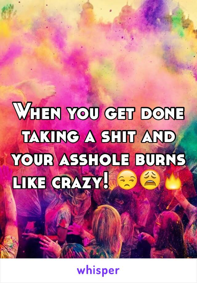 When you get done taking a shit and your asshole burns like crazy! 😒😩🔥