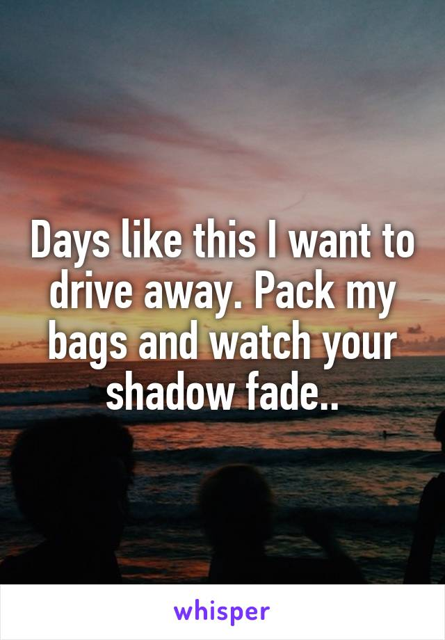 Days like this I want to drive away. Pack my bags and watch your shadow fade..