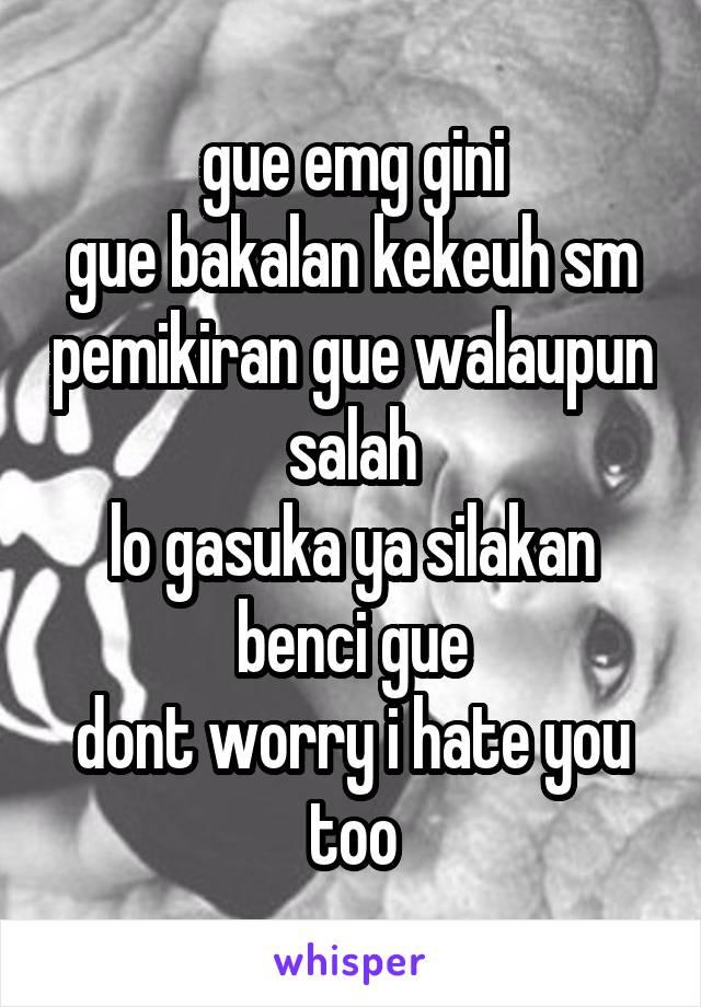 gue emg gini gue bakalan kekeuh sm pemikiran gue walaupun salah lo gasuka ya silakan benci gue dont worry i hate you too