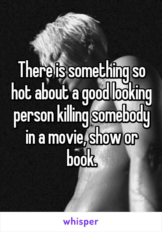 There is something so hot about a good looking person killing somebody in a movie, show or book.