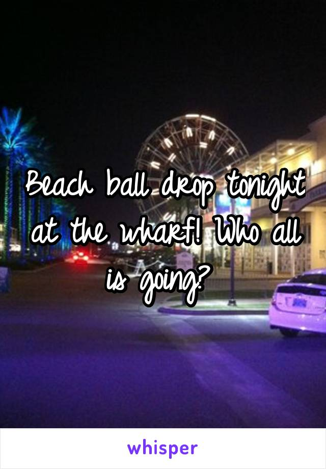 Beach ball drop tonight at the wharf! Who all is going?