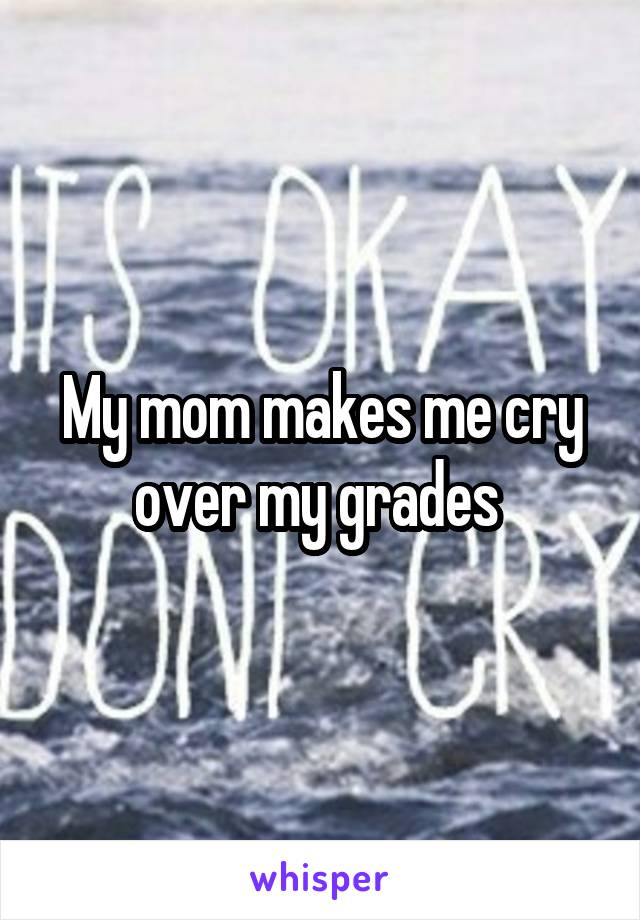My mom makes me cry over my grades