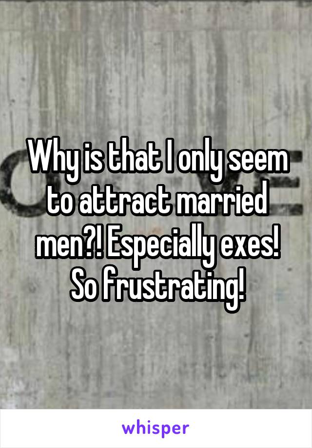 Why is that I only seem to attract married men?! Especially exes! So frustrating!