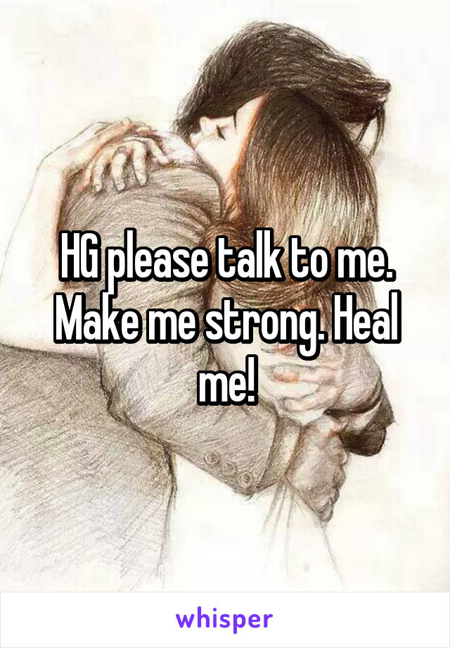 HG please talk to me. Make me strong. Heal me!