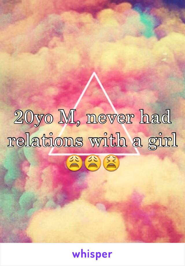 20yo M, never had relations with a girl 😩😩😫