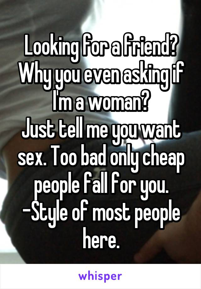 Looking for a friend? Why you even asking if I'm a woman? Just tell me you want sex. Too bad only cheap people fall for you. -Style of most people here.