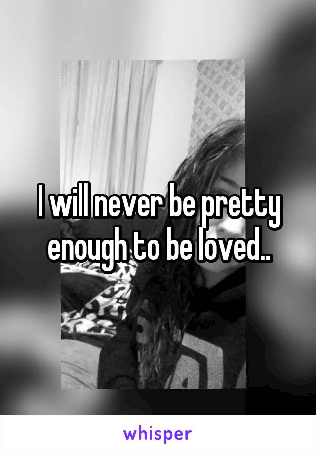I will never be pretty enough to be loved..