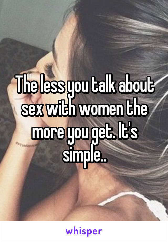 The less you talk about sex with women the more you get. It's simple..