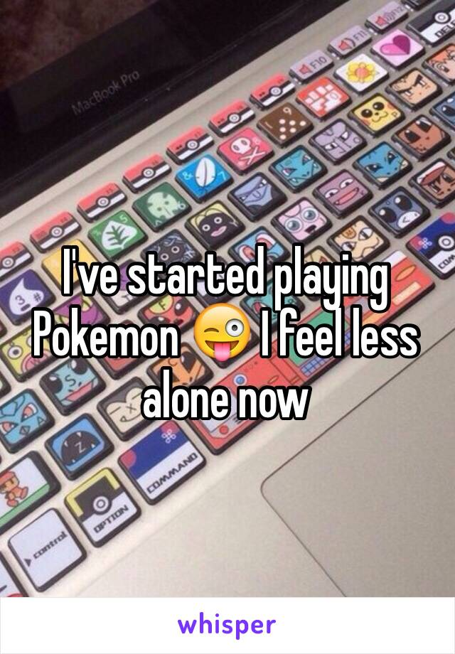 I've started playing Pokemon 😜 I feel less alone now