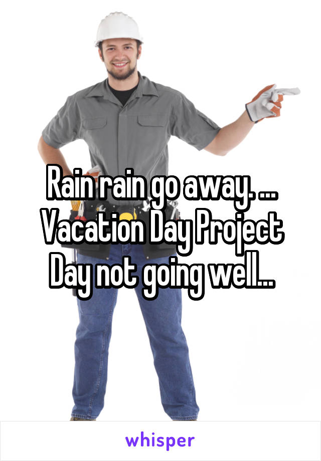 Rain rain go away. ... Vacation Day Project Day not going well...