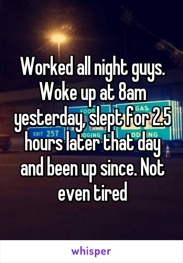 Worked all night guys. Woke up at 8am yesterday, slept for 2.5 hours later that day and been up since. Not even tired