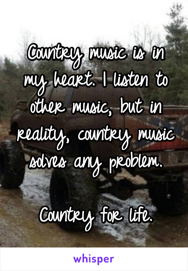 Country music is in my heart. I listen to other music, but in reality, country music solves any problem.  Country for life.