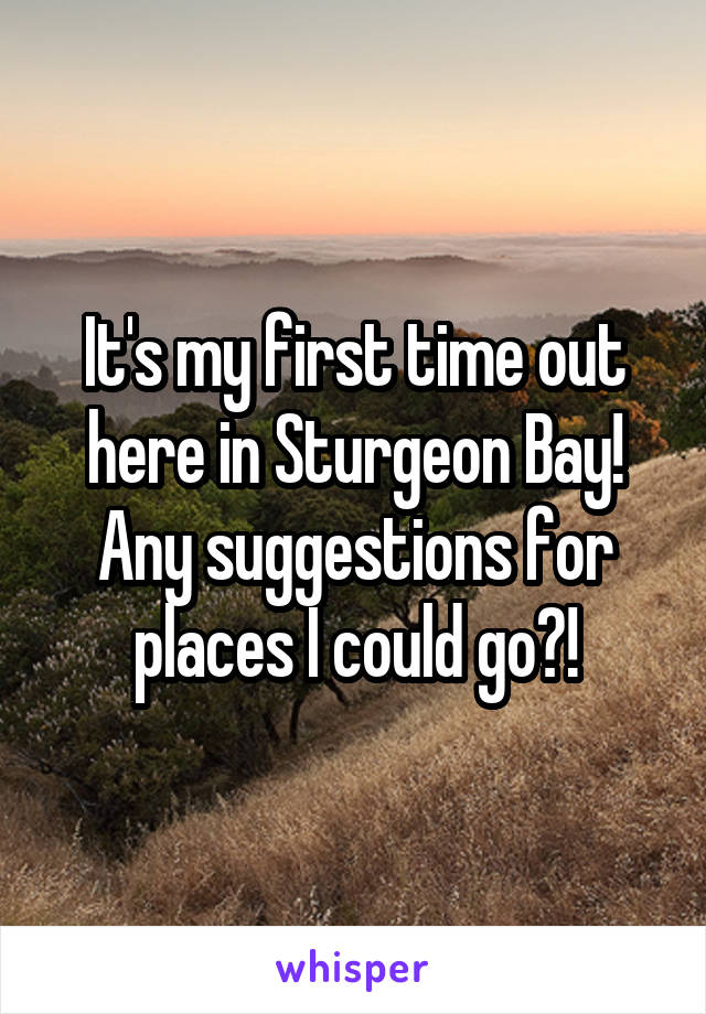 It's my first time out here in Sturgeon Bay! Any suggestions for places I could go?!
