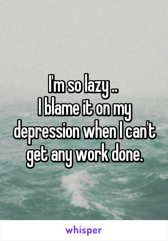I'm so lazy ..  I blame it on my depression when I can't get any work done.