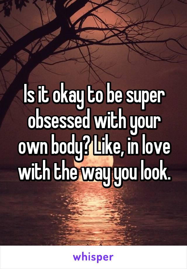 Is it okay to be super obsessed with your own body? Like, in love with the way you look.