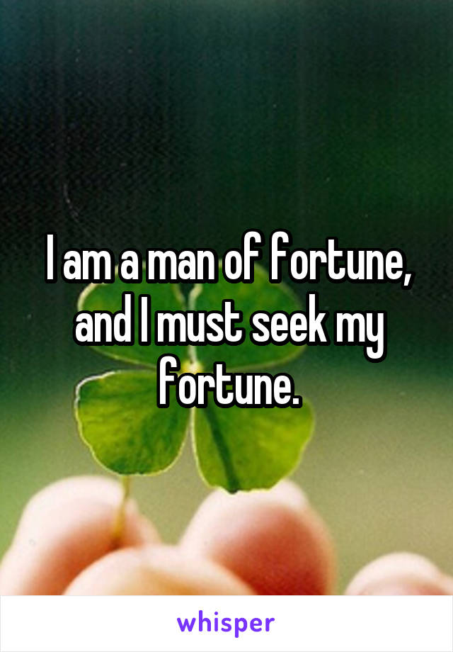 I am a man of fortune, and I must seek my fortune.