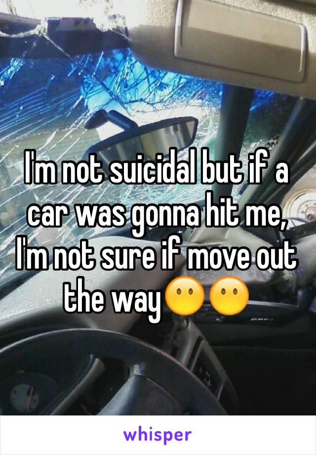 I'm not suicidal but if a car was gonna hit me, I'm not sure if move out the way😶😶