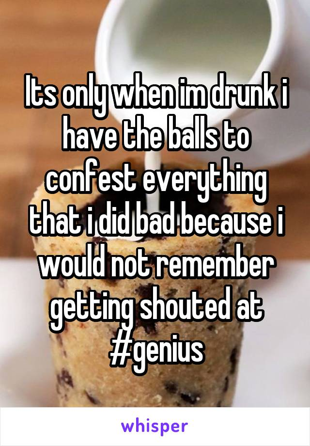 Its only when im drunk i have the balls to confest everything that i did bad because i would not remember getting shouted at #genius