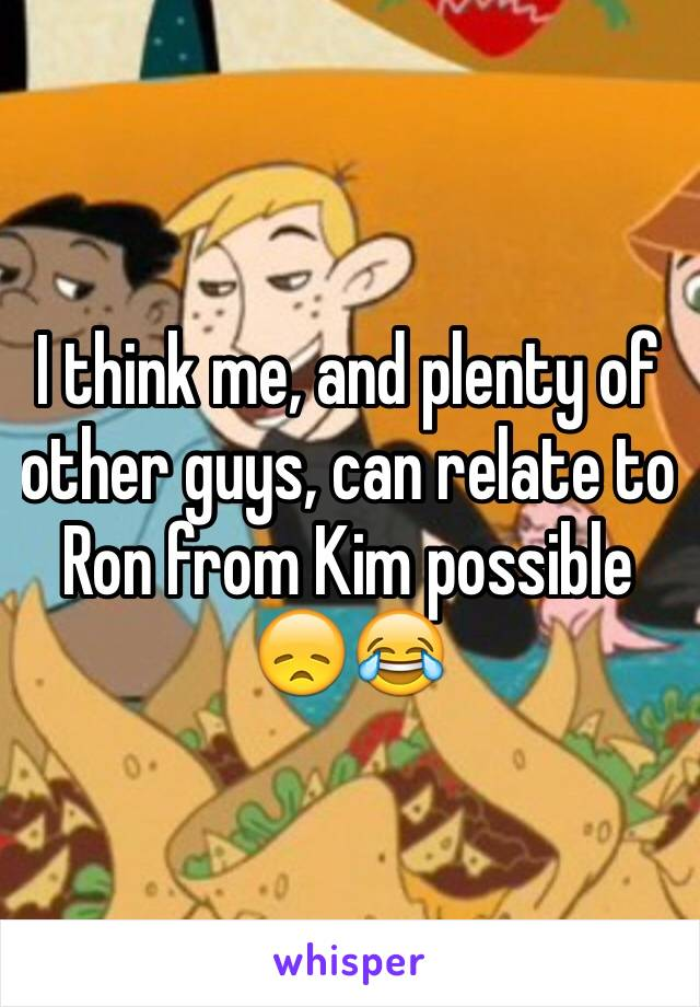 I think me, and plenty of other guys, can relate to Ron from Kim possible 😞😂