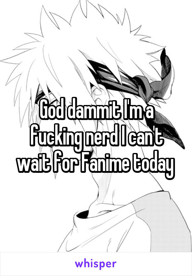 God dammit I'm a fucking nerd I can't wait for Fanime today