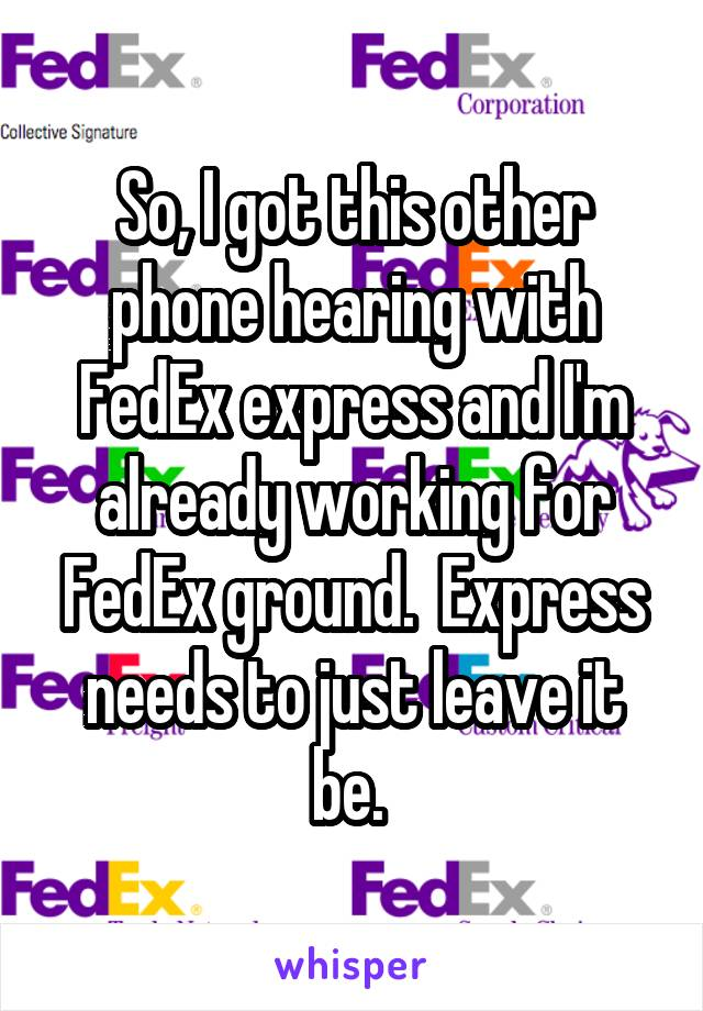 So, I got this other phone hearing with FedEx express and I'm already working for FedEx ground.  Express needs to just leave it be.