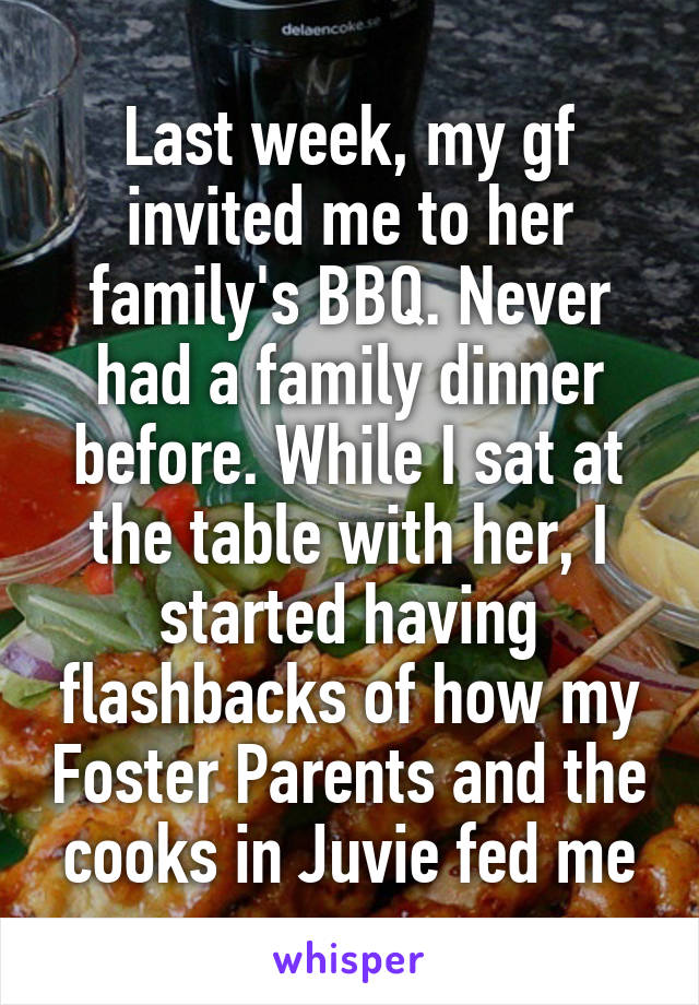 Last week, my gf invited me to her family's BBQ. Never had a family dinner before. While I sat at the table with her, I started having flashbacks of how my Foster Parents and the cooks in Juvie fed me