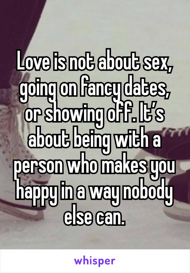 Love is not about sex, going on fancy dates, or showing off. It's about being with a person who makes you happy in a way nobody else can.