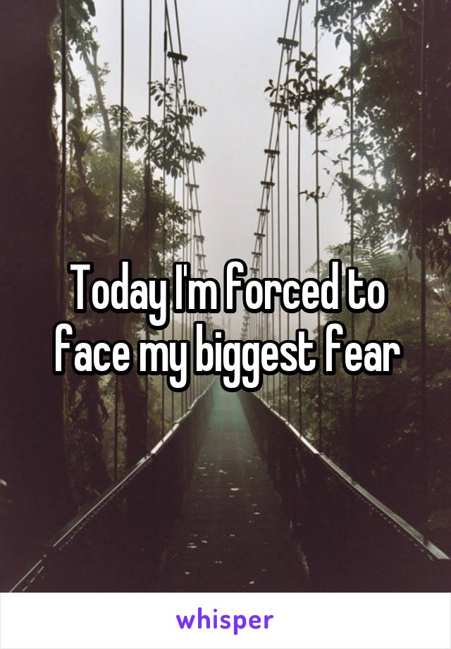 Today I'm forced to face my biggest fear