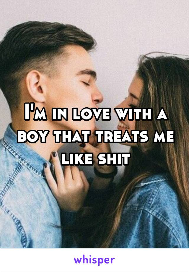 I'm in love with a boy that treats me like shit