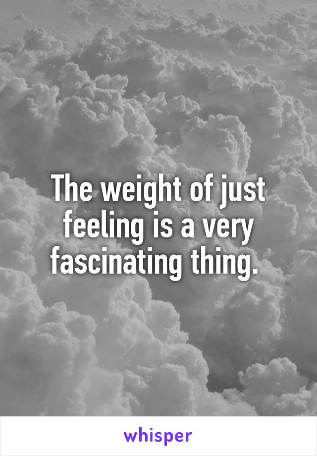 The weight of just feeling is a very fascinating thing.