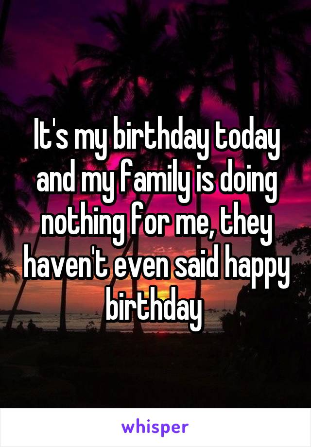 It's my birthday today and my family is doing nothing for me, they haven't even said happy birthday