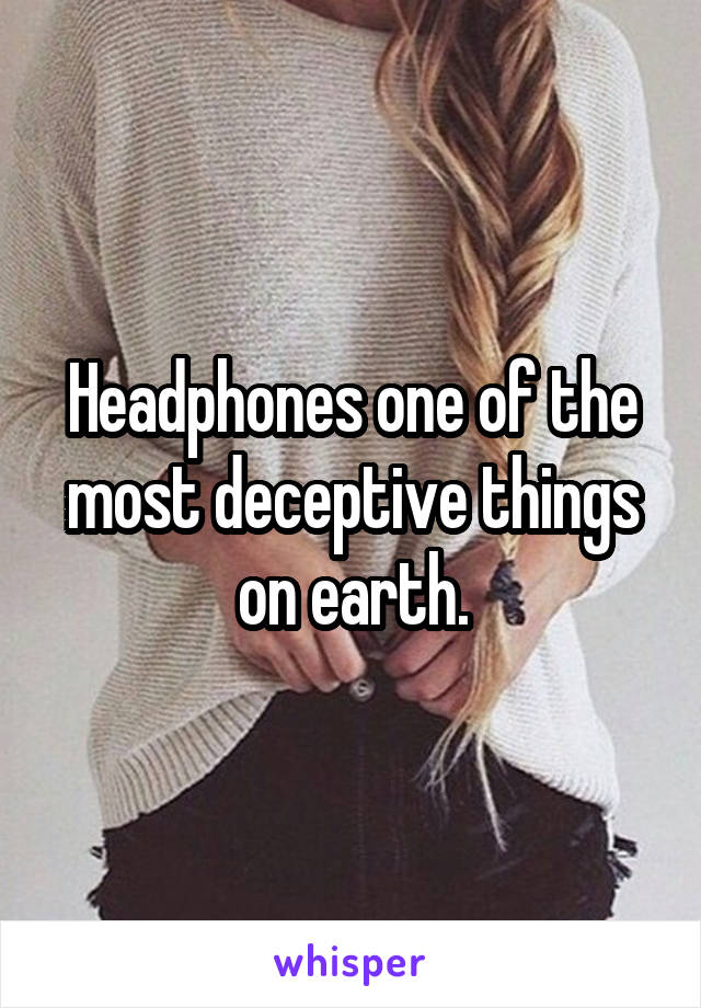 Headphones one of the most deceptive things on earth.