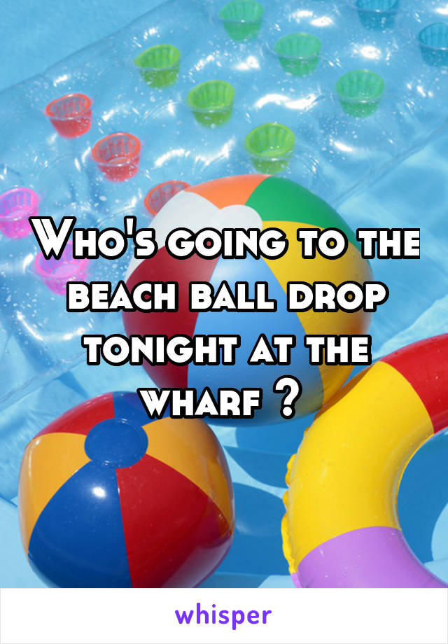 Who's going to the beach ball drop tonight at the wharf ?