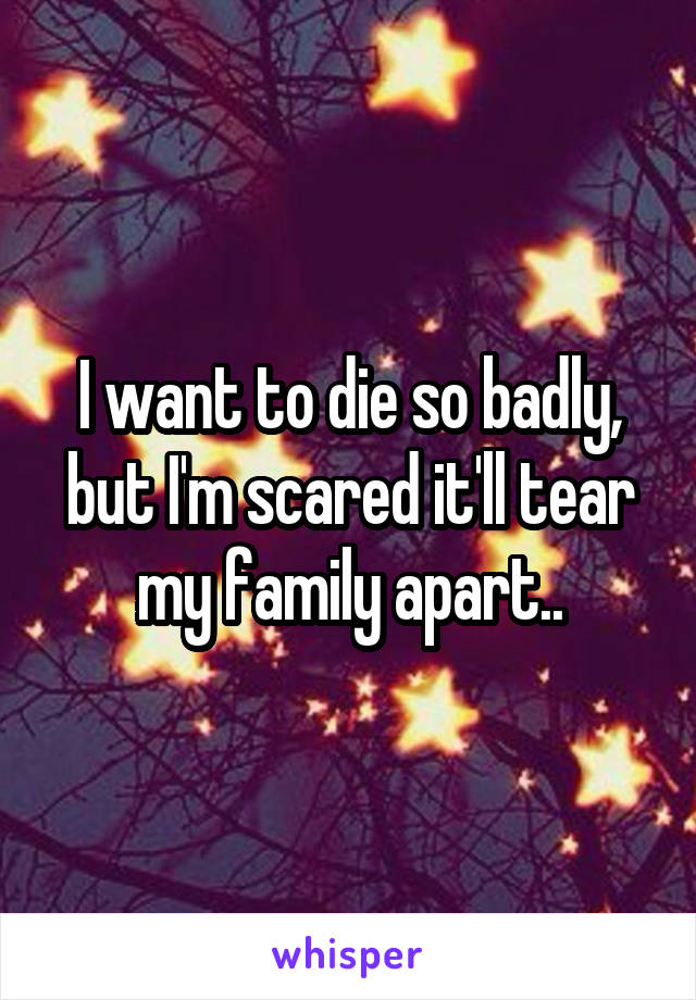I want to die so badly, but I'm scared it'll tear my family apart..