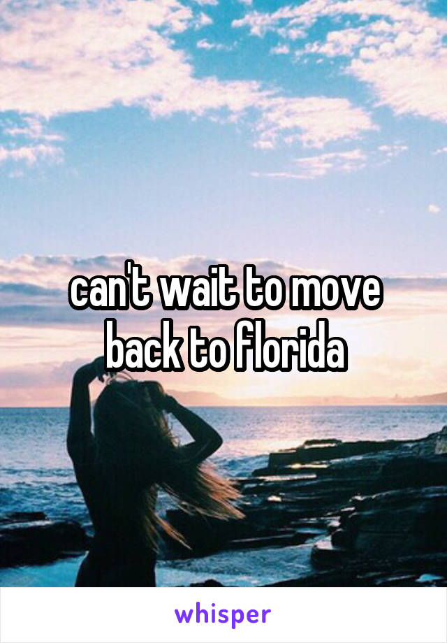 can't wait to move back to florida