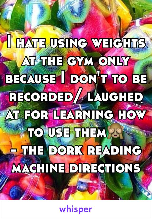 I hate using weights at the gym only because I don't to be recorded/ laughed at for learning how to use them🙈 - the dork reading machine directions