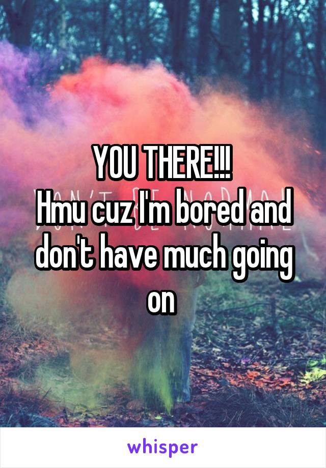 YOU THERE!!!  Hmu cuz I'm bored and don't have much going on