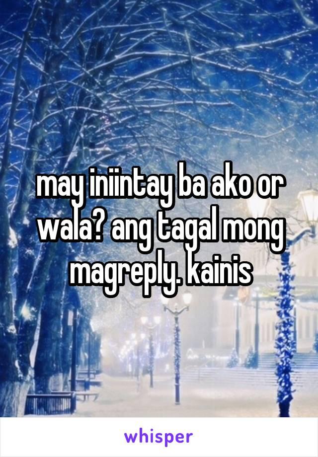 may iniintay ba ako or wala? ang tagal mong magreply. kainis