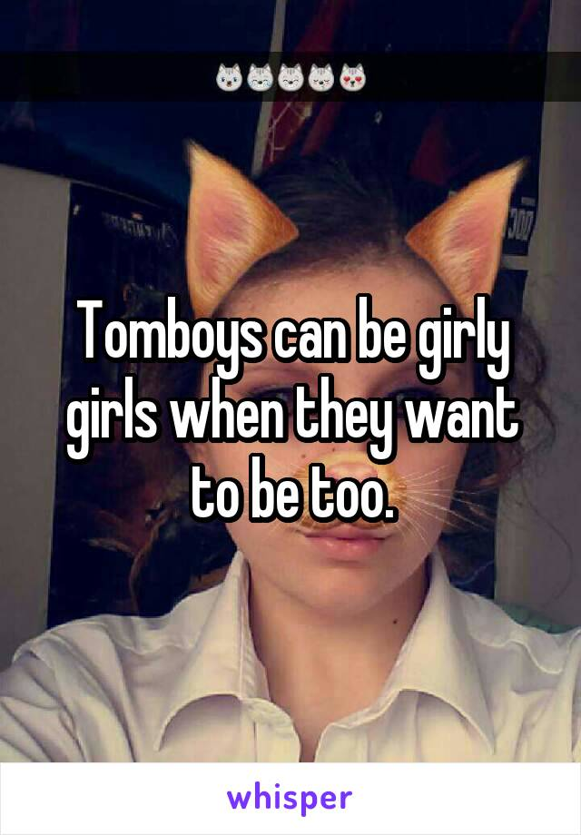 Tomboys can be girly girls when they want to be too.
