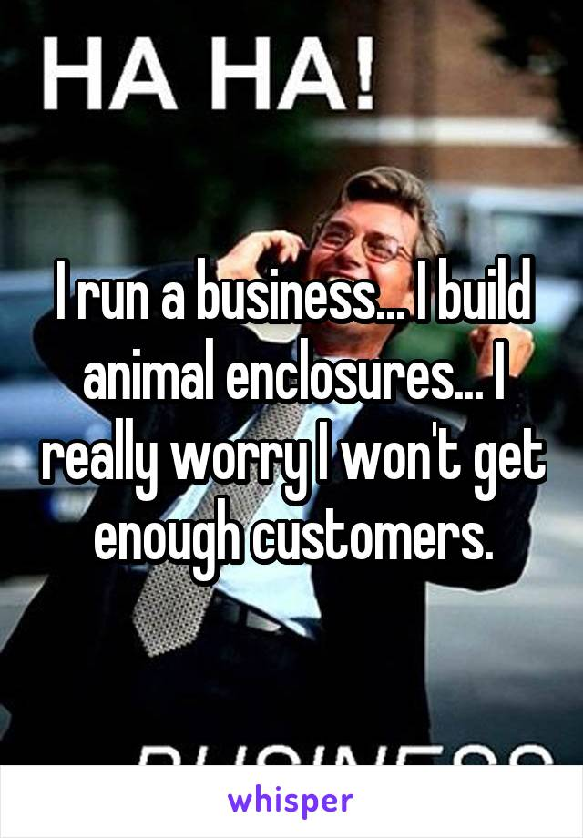 I run a business... I build animal enclosures... I really worry I won't get enough customers.
