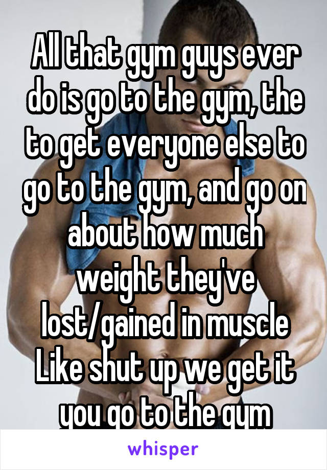 All that gym guys ever do is go to the gym, the to get everyone else to go to the gym, and go on about how much weight they've lost/gained in muscle Like shut up we get it you go to the gym