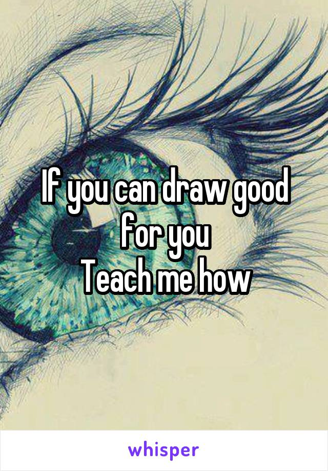 If you can draw good for you Teach me how