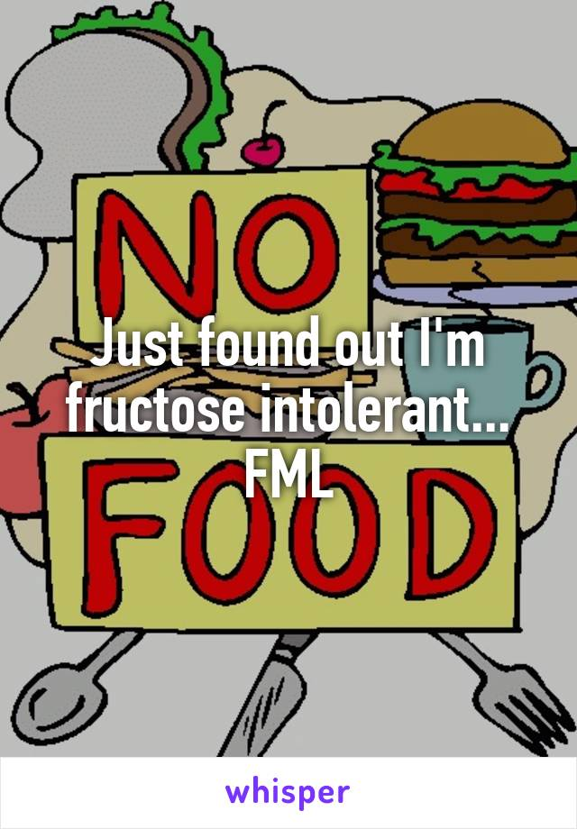 Just found out I'm fructose intolerant... FML